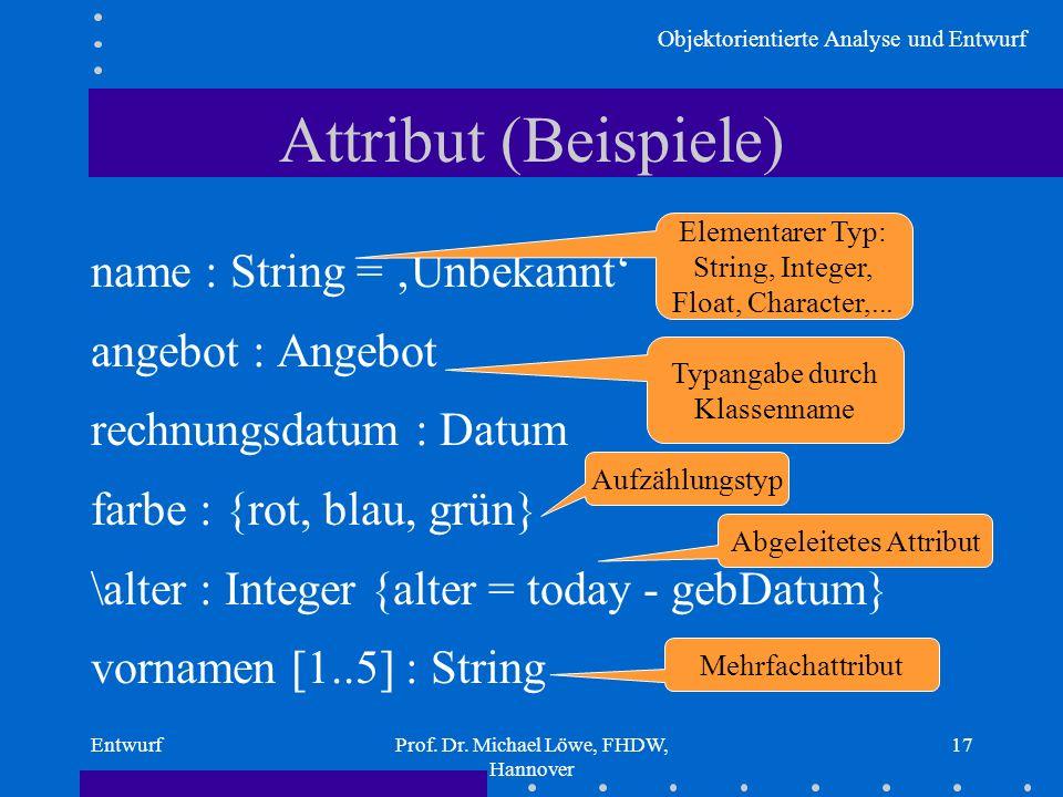 Objektorientierte Analyse und Entwurf EntwurfProf. Dr. Michael Löwe, FHDW, Hannover 17 Attribut (Beispiele) name : String = Unbekannt angebot : Angebo
