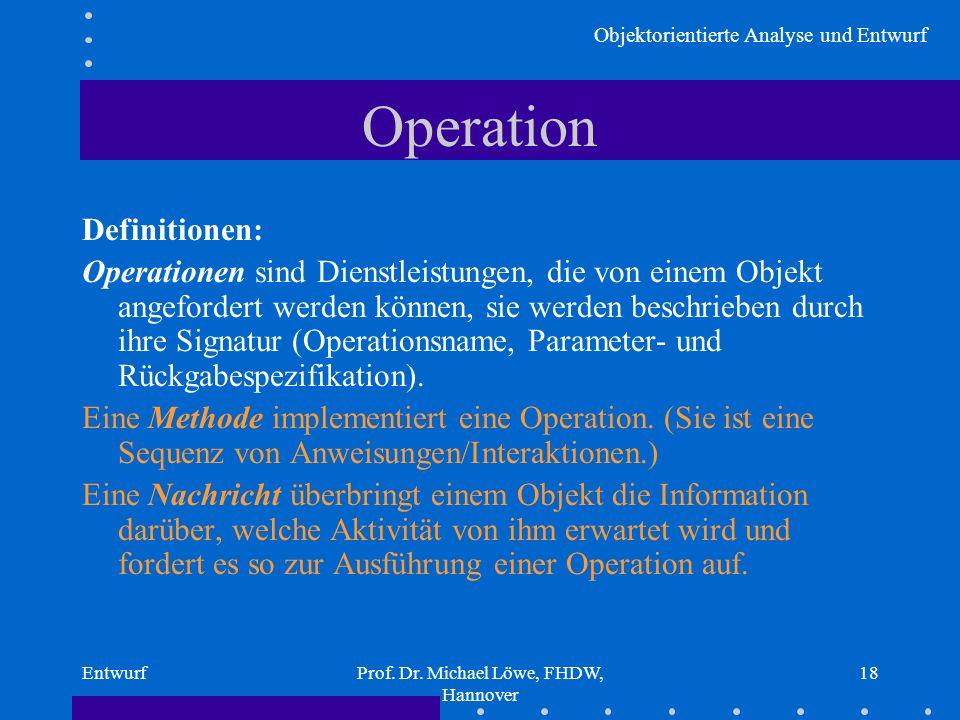 Objektorientierte Analyse und Entwurf EntwurfProf. Dr. Michael Löwe, FHDW, Hannover 18 Operation Definitionen: Operationen sind Dienstleistungen, die