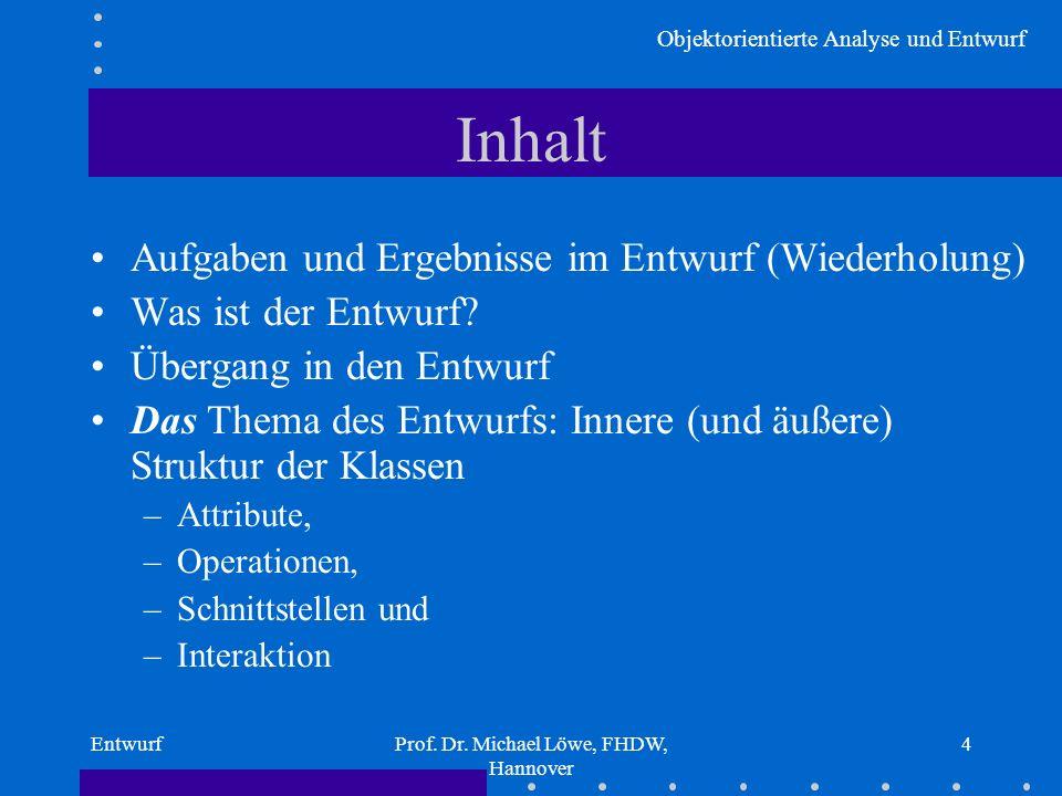 Objektorientierte Analyse und Entwurf EntwurfProf. Dr. Michael Löwe, FHDW, Hannover 4 Inhalt Aufgaben und Ergebnisse im Entwurf (Wiederholung) Was ist