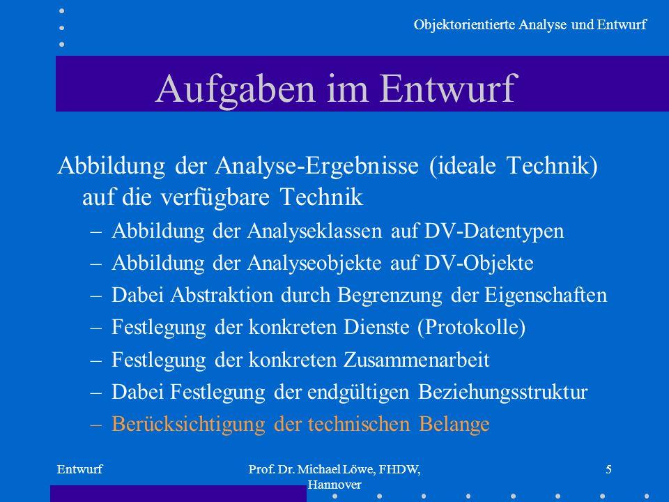 Objektorientierte Analyse und Entwurf EntwurfProf. Dr. Michael Löwe, FHDW, Hannover 5 Aufgaben im Entwurf Abbildung der Analyse-Ergebnisse (ideale Tec