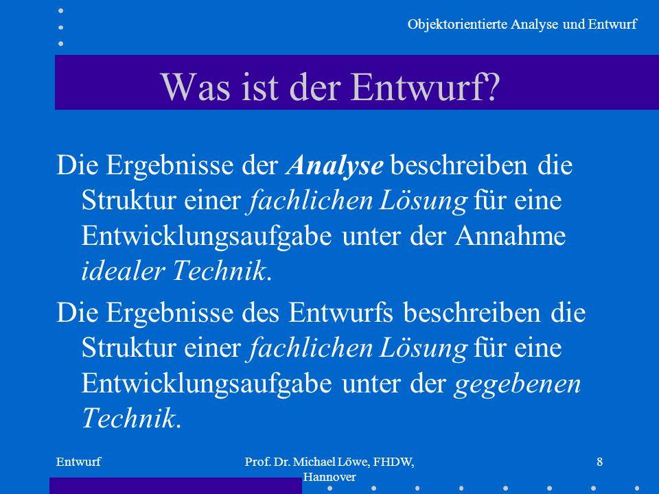 Objektorientierte Analyse und Entwurf EntwurfProf. Dr. Michael Löwe, FHDW, Hannover 8 Was ist der Entwurf? Die Ergebnisse der Analyse beschreiben die