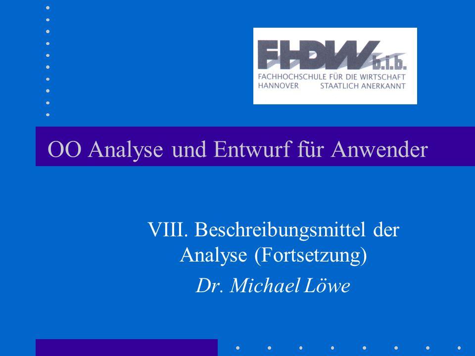 OO Analyse und Entwurf für Anwender VIII. Beschreibungsmittel der Analyse (Fortsetzung) Dr. Michael Löwe
