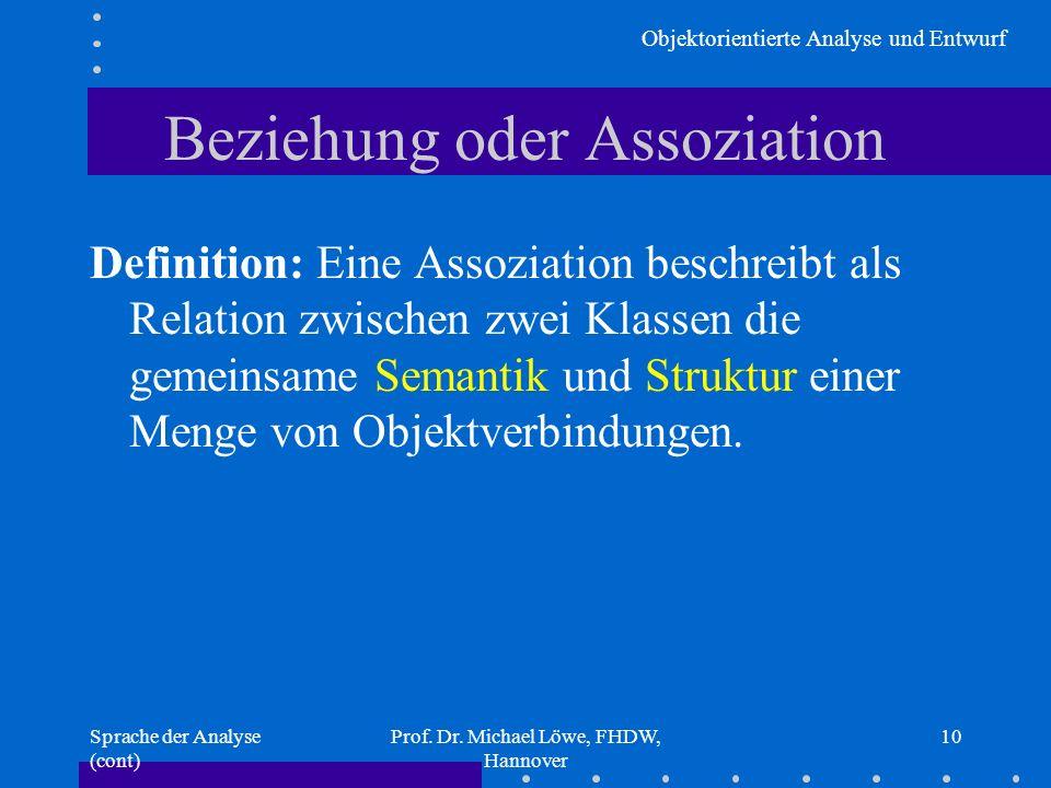 Objektorientierte Analyse und Entwurf Sprache der Analyse (cont) Prof. Dr. Michael Löwe, FHDW, Hannover 10 Beziehung oder Assoziation Definition: Eine