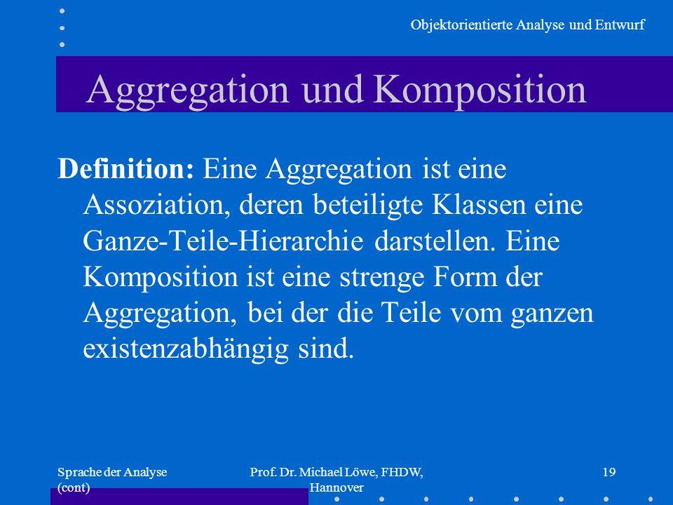 Objektorientierte Analyse und Entwurf Sprache der Analyse (cont) Prof. Dr. Michael Löwe, FHDW, Hannover 19 Aggregation und Komposition Definition: Ein