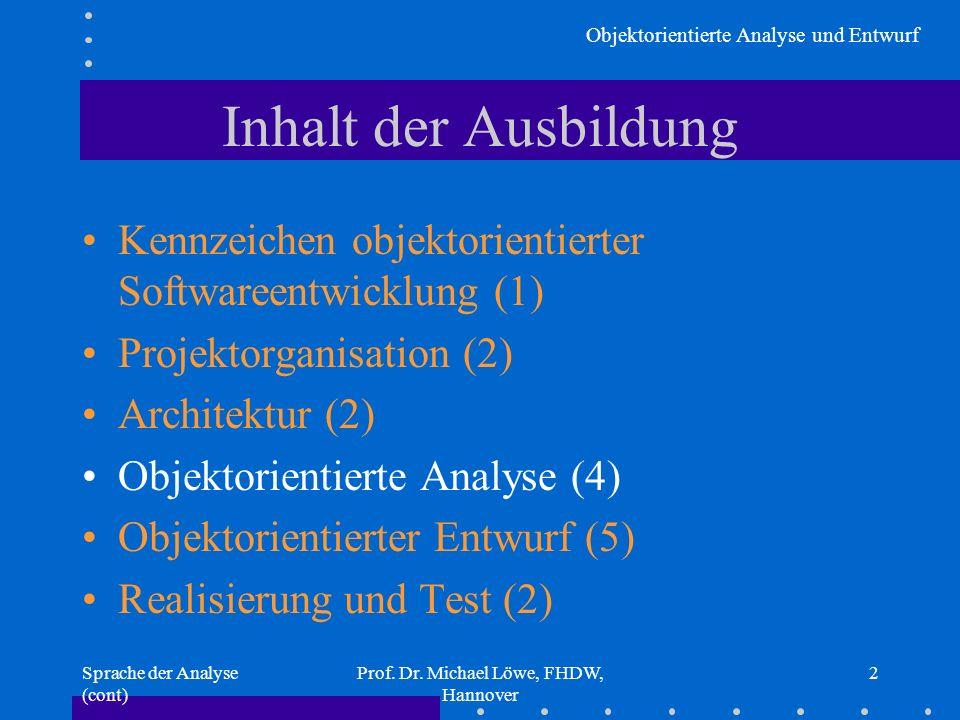 Objektorientierte Analyse und Entwurf Sprache der Analyse (cont) Prof. Dr. Michael Löwe, FHDW, Hannover 2 Inhalt der Ausbildung Kennzeichen objektorie
