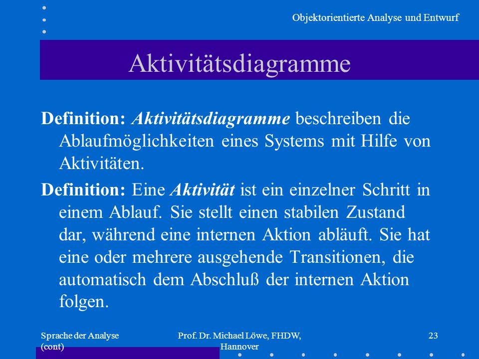 Objektorientierte Analyse und Entwurf Sprache der Analyse (cont) Prof. Dr. Michael Löwe, FHDW, Hannover 23 Aktivitätsdiagramme Definition: Aktivitätsd