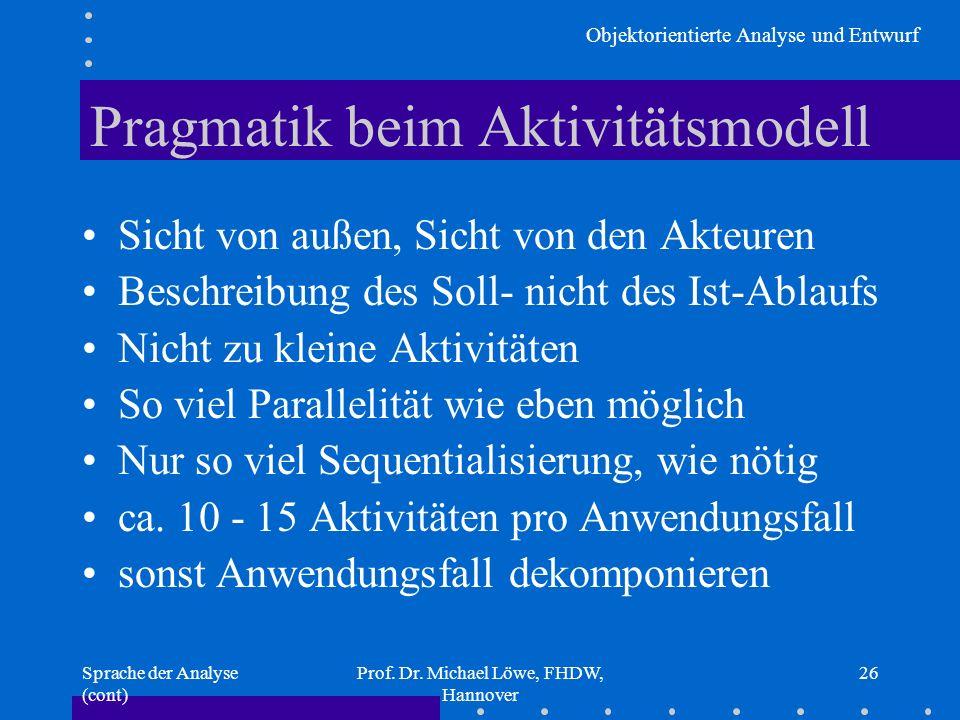 Objektorientierte Analyse und Entwurf Sprache der Analyse (cont) Prof. Dr. Michael Löwe, FHDW, Hannover 26 Pragmatik beim Aktivitätsmodell Sicht von a