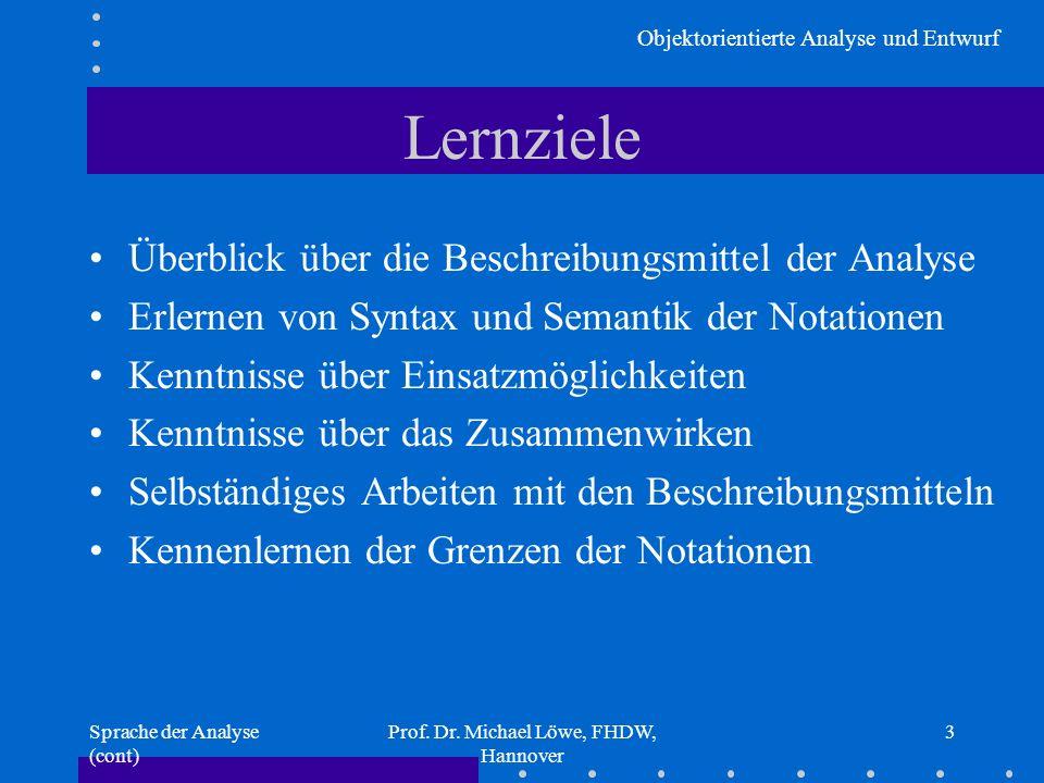 Objektorientierte Analyse und Entwurf Sprache der Analyse (cont) Prof. Dr. Michael Löwe, FHDW, Hannover 3 Lernziele Überblick über die Beschreibungsmi