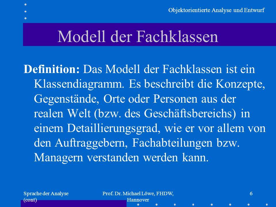Objektorientierte Analyse und Entwurf Sprache der Analyse (cont) Prof. Dr. Michael Löwe, FHDW, Hannover 6 Modell der Fachklassen Definition: Das Model