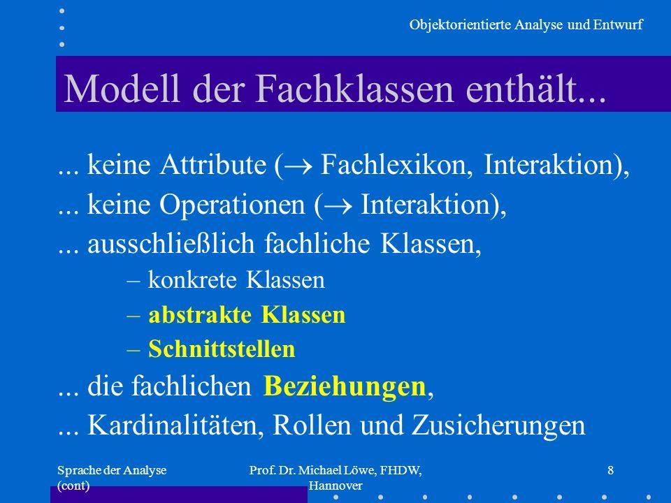 Objektorientierte Analyse und Entwurf Sprache der Analyse (cont) Prof. Dr. Michael Löwe, FHDW, Hannover 8 Modell der Fachklassen enthält...... keine A