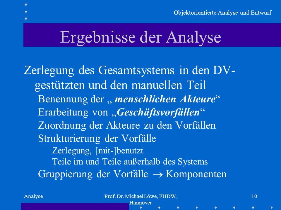 Objektorientierte Analyse und Entwurf AnalyseProf. Dr. Michael Löwe, FHDW, Hannover 10 Ergebnisse der Analyse Zerlegung des Gesamtsystems in den DV- g