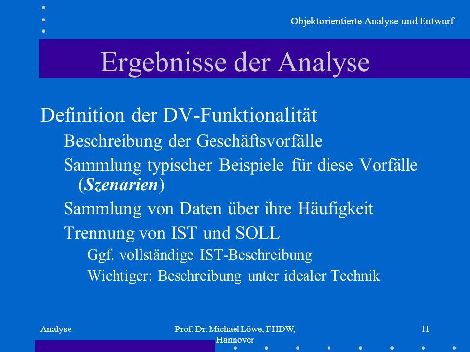 Objektorientierte Analyse und Entwurf AnalyseProf. Dr. Michael Löwe, FHDW, Hannover 11 Ergebnisse der Analyse Definition der DV-Funktionalität Beschre