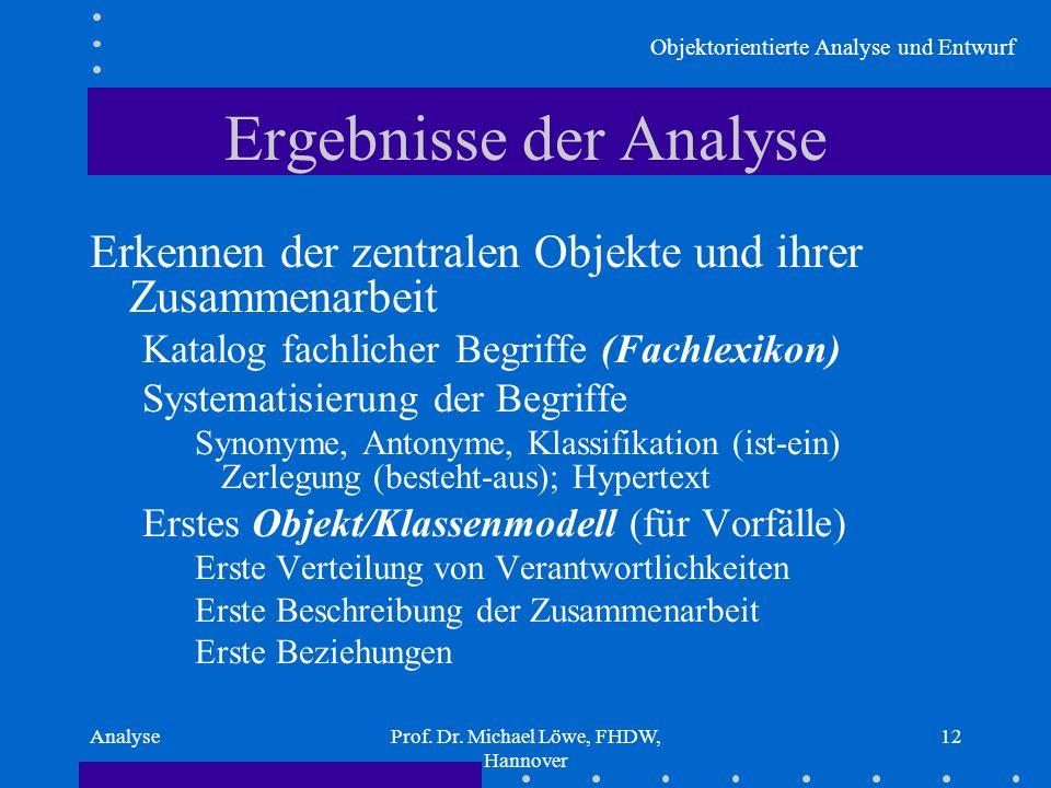 Objektorientierte Analyse und Entwurf AnalyseProf. Dr. Michael Löwe, FHDW, Hannover 12 Ergebnisse der Analyse Erkennen der zentralen Objekte und ihrer