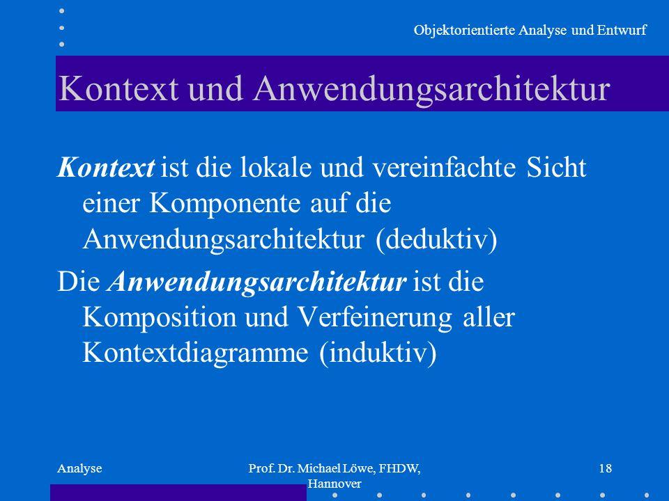 Objektorientierte Analyse und Entwurf AnalyseProf. Dr. Michael Löwe, FHDW, Hannover 18 Kontext und Anwendungsarchitektur Kontext ist die lokale und ve