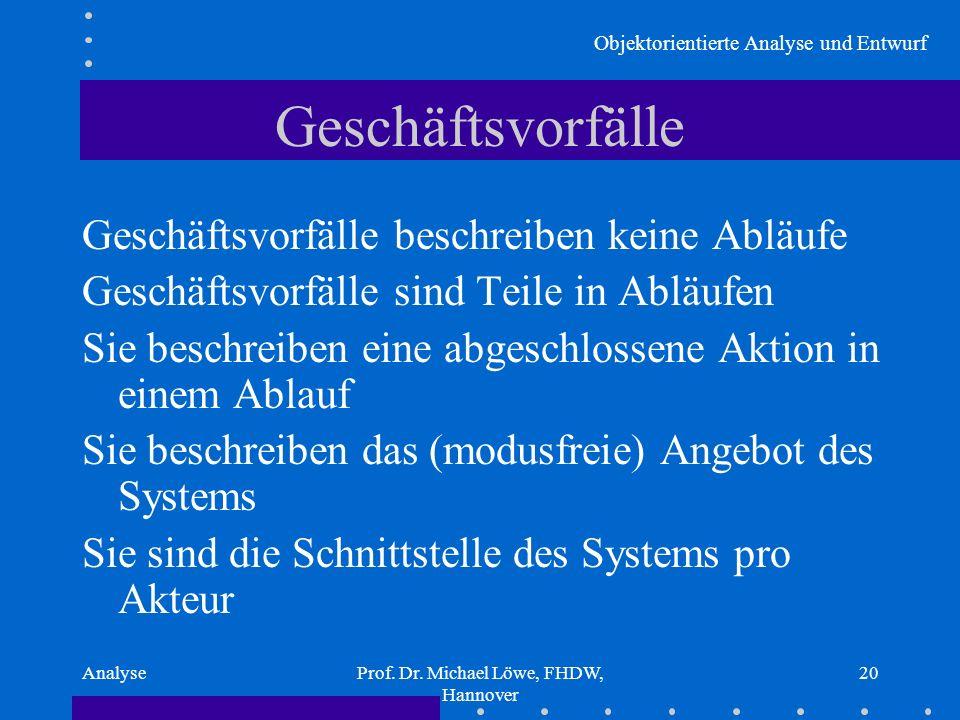 Objektorientierte Analyse und Entwurf AnalyseProf. Dr. Michael Löwe, FHDW, Hannover 20 Geschäftsvorfälle Geschäftsvorfälle beschreiben keine Abläufe G