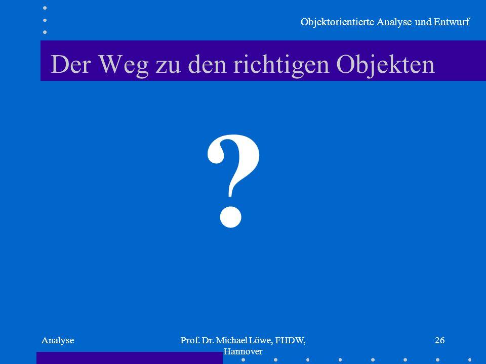 Objektorientierte Analyse und Entwurf AnalyseProf. Dr. Michael Löwe, FHDW, Hannover 26 Der Weg zu den richtigen Objekten ?