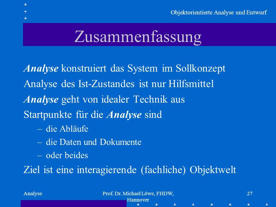 Objektorientierte Analyse und Entwurf AnalyseProf. Dr. Michael Löwe, FHDW, Hannover 27 Zusammenfassung Analyse konstruiert das System im Sollkonzept A
