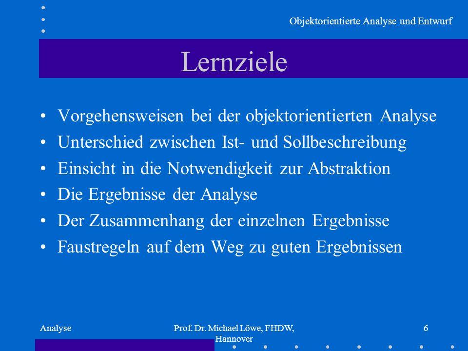 Objektorientierte Analyse und Entwurf AnalyseProf. Dr. Michael Löwe, FHDW, Hannover 6 Lernziele Vorgehensweisen bei der objektorientierten Analyse Unt