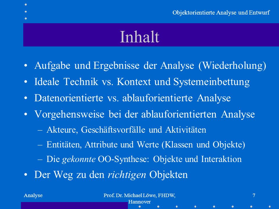 Objektorientierte Analyse und Entwurf AnalyseProf. Dr. Michael Löwe, FHDW, Hannover 7 Inhalt Aufgabe und Ergebnisse der Analyse (Wiederholung) Ideale
