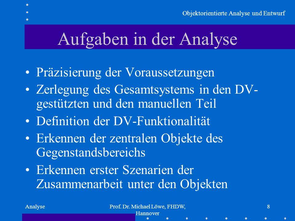 Objektorientierte Analyse und Entwurf AnalyseProf. Dr. Michael Löwe, FHDW, Hannover 8 Aufgaben in der Analyse Präzisierung der Voraussetzungen Zerlegu
