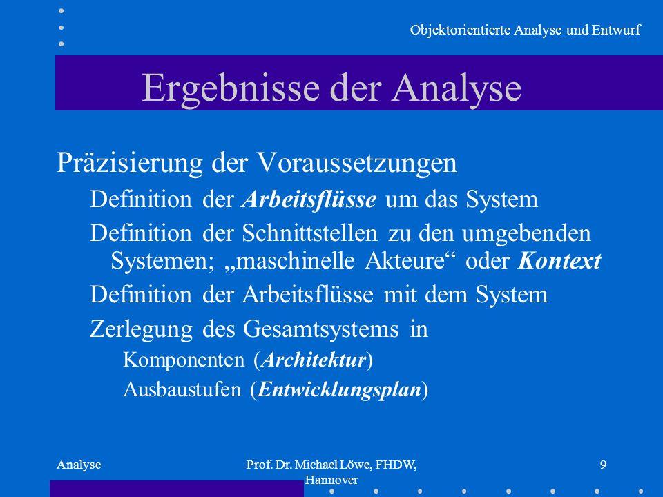 Objektorientierte Analyse und Entwurf AnalyseProf. Dr. Michael Löwe, FHDW, Hannover 9 Ergebnisse der Analyse Präzisierung der Voraussetzungen Definiti
