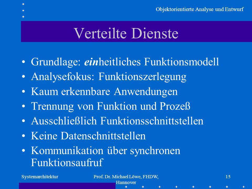 Objektorientierte Analyse und Entwurf SystemarchitekturProf. Dr. Michael Löwe, FHDW, Hannover 15 Verteilte Dienste Grundlage: einheitliches Funktionsm