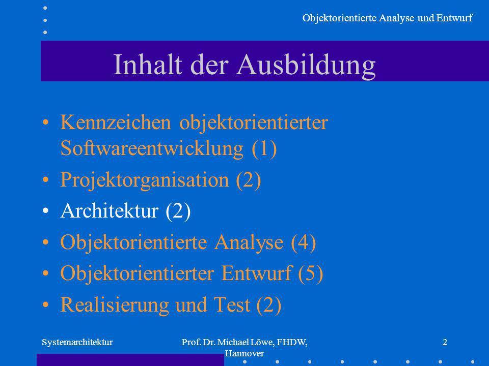 Objektorientierte Analyse und Entwurf SystemarchitekturProf. Dr. Michael Löwe, FHDW, Hannover 2 Inhalt der Ausbildung Kennzeichen objektorientierter S