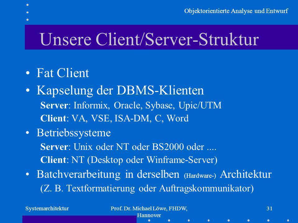 Objektorientierte Analyse und Entwurf SystemarchitekturProf. Dr. Michael Löwe, FHDW, Hannover 31 Unsere Client/Server-Struktur Fat Client Kapselung de