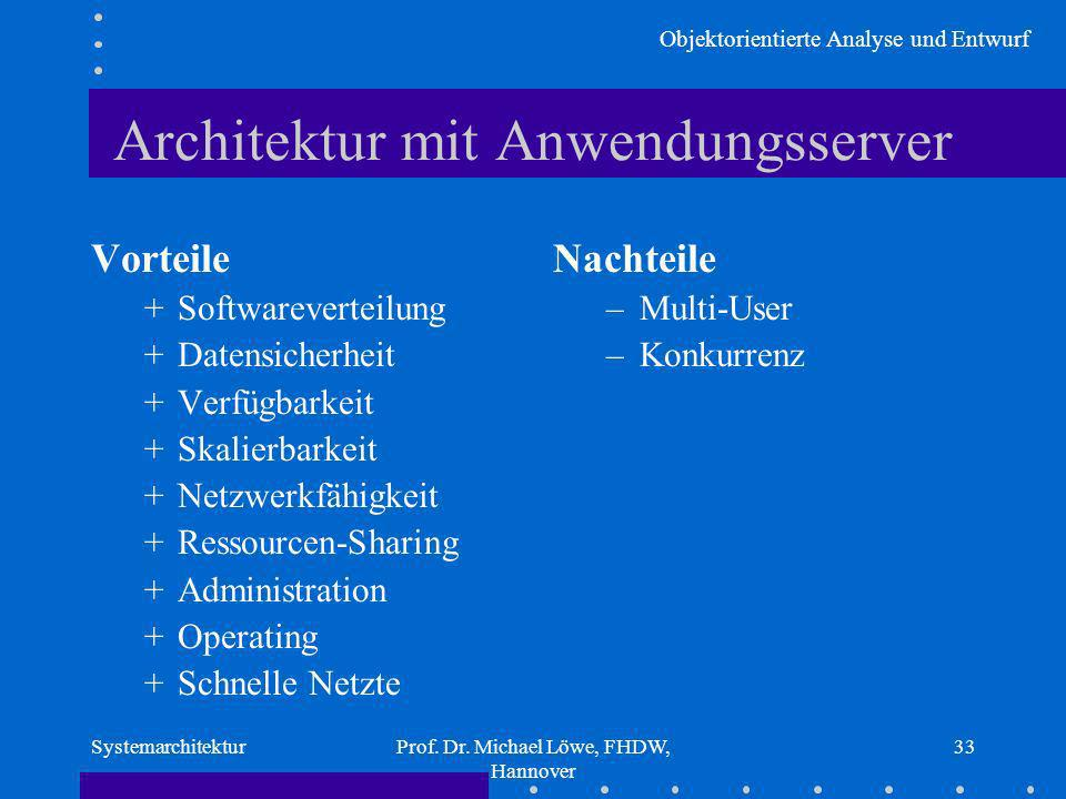 Objektorientierte Analyse und Entwurf SystemarchitekturProf. Dr. Michael Löwe, FHDW, Hannover 33 Architektur mit Anwendungsserver Vorteile +Softwareve