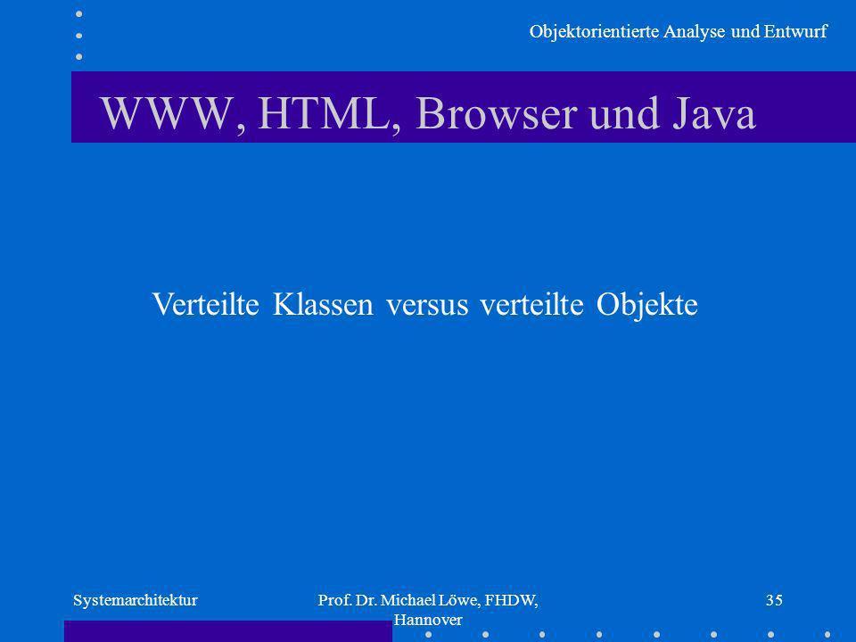 Objektorientierte Analyse und Entwurf SystemarchitekturProf. Dr. Michael Löwe, FHDW, Hannover 35 WWW, HTML, Browser und Java Verteilte Klassen versus