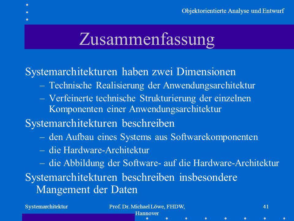 Objektorientierte Analyse und Entwurf SystemarchitekturProf. Dr. Michael Löwe, FHDW, Hannover 41 Zusammenfassung Systemarchitekturen haben zwei Dimens
