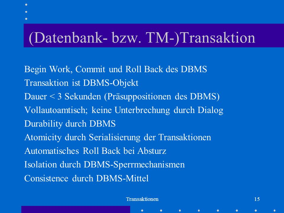 Transaktionen15 (Datenbank- bzw. TM-)Transaktion Begin Work, Commit und Roll Back des DBMS Transaktion ist DBMS-Objekt Dauer < 3 Sekunden (Präsupposit