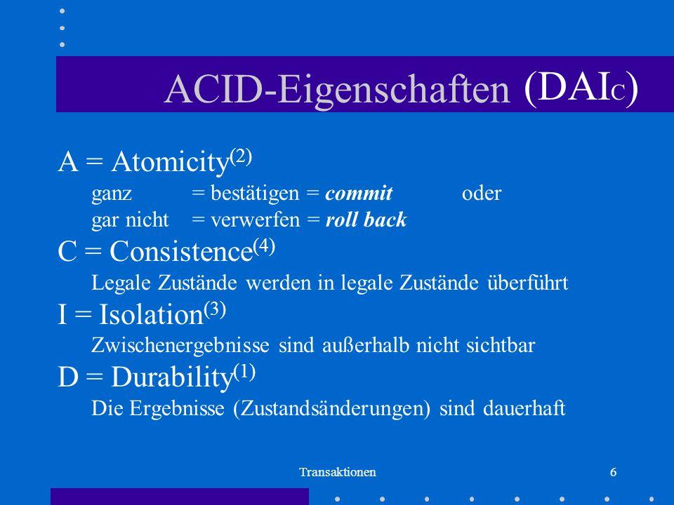 Transaktionen6 ACID-Eigenschaften A = Atomicity (2) ganz = bestätigen = commit oder gar nicht = verwerfen = roll back C = Consistence (4) Legale Zustände werden in legale Zustände überführt I = Isolation (3) Zwischenergebnisse sind außerhalb nicht sichtbar D = Durability (1) Die Ergebnisse (Zustandsänderungen) sind dauerhaft (DAI C )
