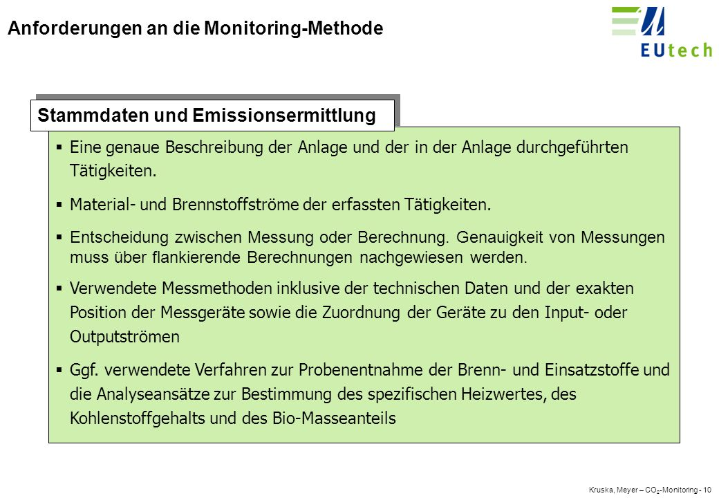 Kruska, Meyer – CO 2 -Monitoring - 9 Europäische Vorgabe: Die Monitoring-Guidelines Artikel 1 : Verknüpfung mit der EU-Richtlinie zum Emissionshandel (2003/87/EG) Anhang 1: Allgemeine Leitlinien Anhang 2: Tätigkeitsspezifische Leitlinien für Verbrennungen Anhang 3: Tätigkeitsspezifische Leitlinien für Mineralölraffinerien Anhang 4: Tätigkeitsspezifische Leitlinien für Kokereien Anhang 5: Tätigkeitsspezifische Leitlinien für Röst- und Sinteranlagen für Metallerz Anhang 6: Tätigkeitsspezifische Leitlinien für die Herstellung von Roheisen oder Stahl Anhang 7: Tätigkeitsspezifische Leitlinien für die Herstellung von Zementklinker Anhang 8: Tätigkeitsspezifische Leitlinien für die Herstellung von Kalk Anhang 9: Tätigkeitsspezifische Leitlinien für die Herstellung von Glas Anhang 10: Tätigkeitsspezifische Leitlinien für die Herstellung von keramischen Erzeugnissen Anhang 11: Tätigkeitsspezifische Leitlinien für die Herstellung von Zellstoff und Papier Struktur der Leitlinie Vorschriften zur Genauigkeit bei der Berechnung von Prozessemissionen Vorschriften zur Genauigkeit bei der Berechnung von Verbrennungen Starke Kritik durch die Bundesregierung – Vereinfachtes Verfahren geplant!