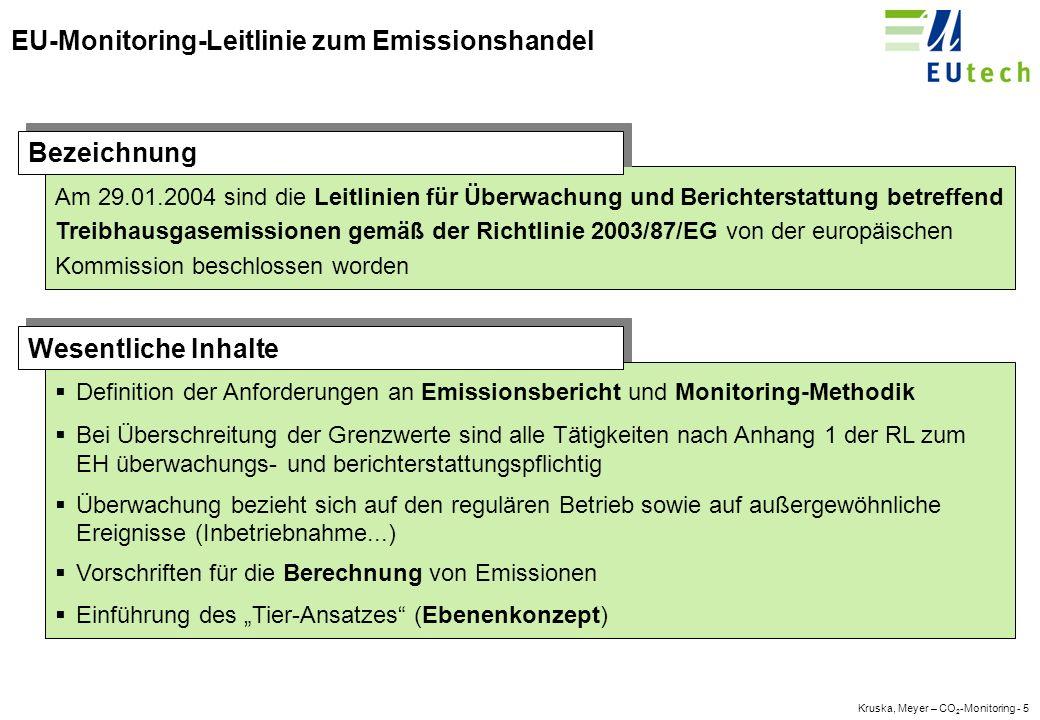 Kruska, Meyer – CO 2 -Monitoring - 15 Die EU-Leitlinie - Berechnung der Emissionen CO2- Emissionen = Tätigkeitsdaten * Emissionsfaktor * Oxidationsfaktor Sollte es nicht möglich sein, die Tätigkeitsdaten vor Beginn des Prozesses zu messen, und sind in den tätigkeitsspezifischen Leitlinien (Anhänge II- XI) keine spezifischen Anforderungen gestellt, werden die Tätigkeitsdaten nach der folgenden Formel geschätzt: Material C = Material P + (Material S - Material E) - Material O Dabei sind Material C: im Berichtszeitraum verarbeitetes Material Material P: im Berichtszeitraum gekauftes Material Material S: Lagerbestand zu Beginn des Berichtszeitraumes Material E: Lagerbestand zum Ende des Berichtszeitraumes Material O: für andere Zwecke eingesetztes Material (Weiterbeförderung oder Wiederverkauf) Schätzung der Tätigkeitsdaten