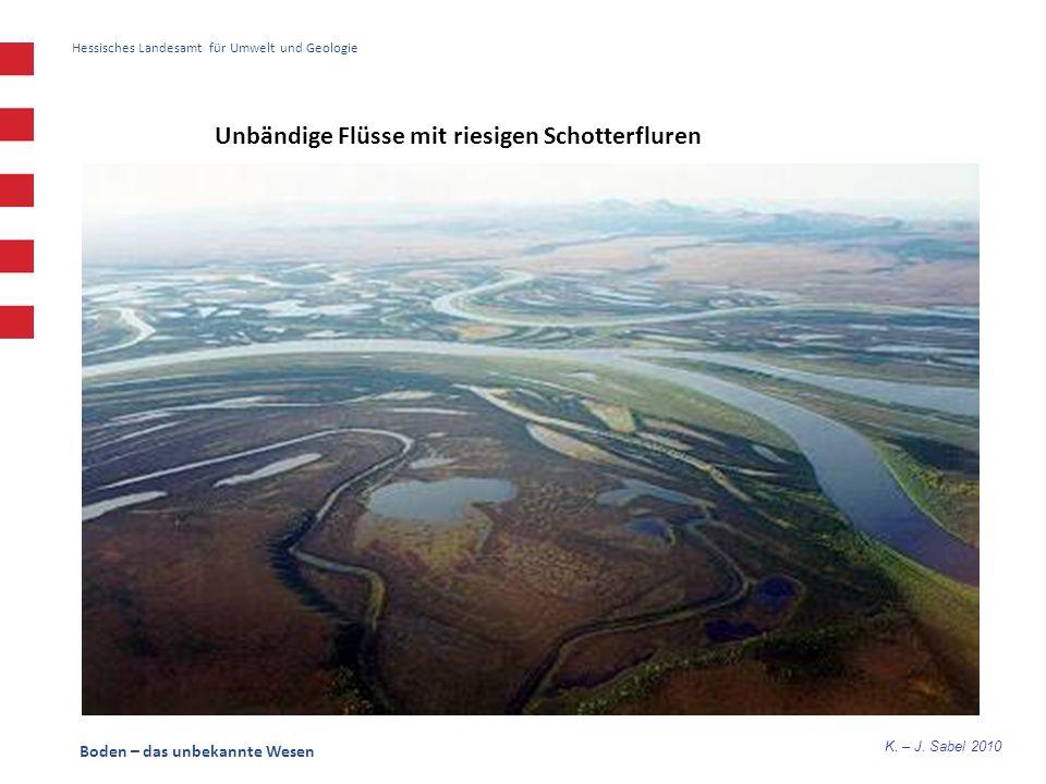 K. – J. Sabel 2010 Boden – das unbekannte Wesen Hessisches Landesamt für Umwelt und Geologie Unbändige Flüsse mit riesigen Schotterfluren