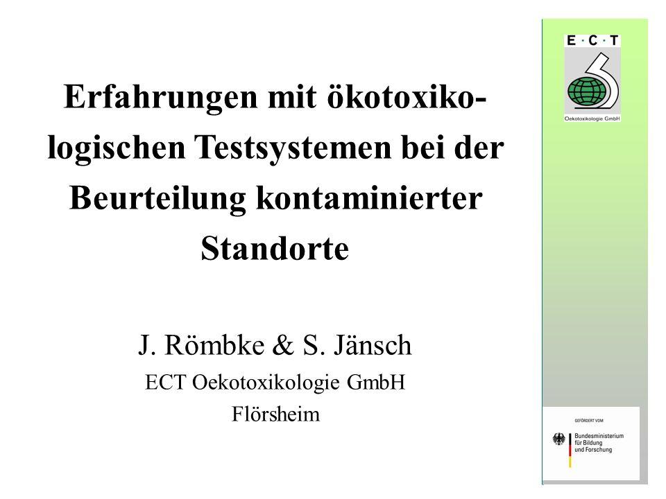 Erfahrungen mit ökotoxiko- logischen Testsystemen bei der Beurteilung kontaminierter Standorte J. Römbke & S. Jänsch ECT Oekotoxikologie GmbH Flörshei