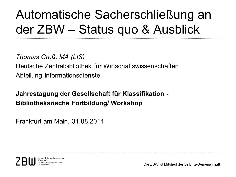 Die ZBW ist Mitglied der Leibniz-Gemeinschaft Automatische Sacherschließung an der ZBW – Status quo & Ausblick Thomas Groß, MA (LIS) Deutsche Zentralb