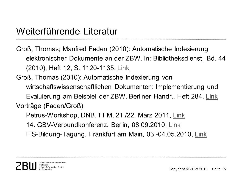 Copyright © ZBW 2010Seite 15 Weiterführende Literatur Groß, Thomas; Manfred Faden (2010): Automatische Indexierung elektronischer Dokumente an der ZBW
