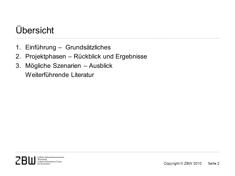 Copyright © ZBW 2010Seite 2 Übersicht 1.Einführung – Grundsätzliches 2.Projektphasen – Rückblick und Ergebnisse 3.Mögliche Szenarien – Ausblick Weiter