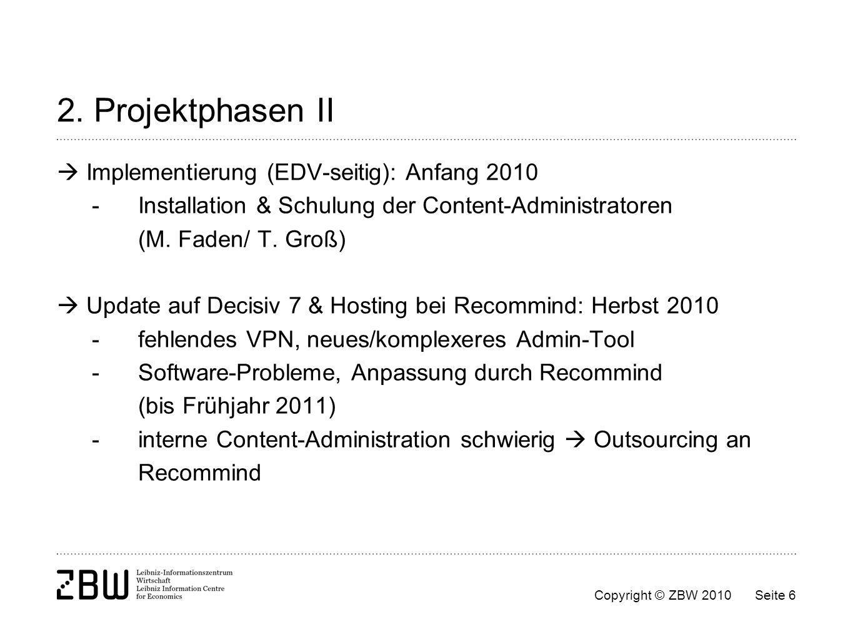 Copyright © ZBW 2010Seite 6 2. Projektphasen II Implementierung (EDV-seitig): Anfang 2010 - Installation & Schulung der Content-Administratoren (M. Fa