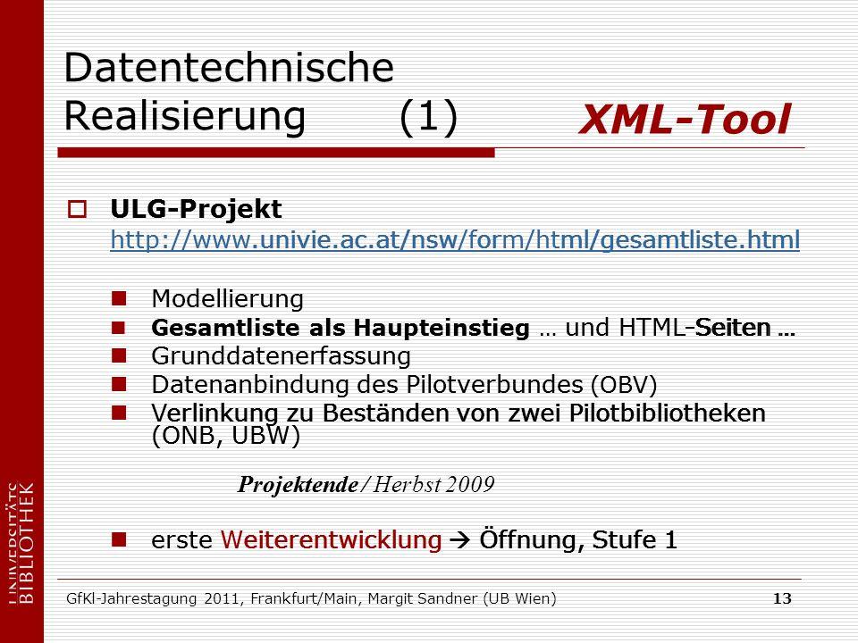 GfKl-Jahrestagung 2011, Frankfurt/Main, Margit Sandner (UB Wien)13 Datentechnische Realisierung (1) ULG-Projekt http://www.univie.ac.at/nsw/form/html/gesamtliste.html Modellierung Gesamtliste als Haupteinstieg … und HTML-Seiten … Grunddatenerfassung Datenanbindung des Pilotverbundes (OBV) Verlinkung zu Beständen von zwei Pilotbibliotheken (ONB, UBW) Projektende erste Weiterentwicklung Öffnung, Stufe 1 XML-Tool ULG-Projekt http://www.univie.ac.at/nsw/form/html/gesamtliste.html Modellierung Gesamtliste als Haupteinstieg … und HTML-Seiten … Grunddatenerfassung Datenanbindung des Pilotverbundes (OBV) Verlinkung zu Beständen von zwei Pilotbibliotheken (ONB, UBW) Projektende / Herbst 2009 erste Weiterentwicklung Öffnung, Stufe 1