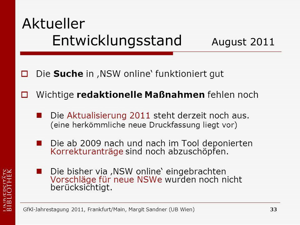 GfKl-Jahrestagung 2011, Frankfurt/Main, Margit Sandner (UB Wien)33 Aktueller Entwicklungsstand August 2011 Die Suche in NSW online funktioniert gut Wichtige redaktionelle Maßnahmen fehlen noch Die Aktualisierung 2011 steht derzeit noch aus.