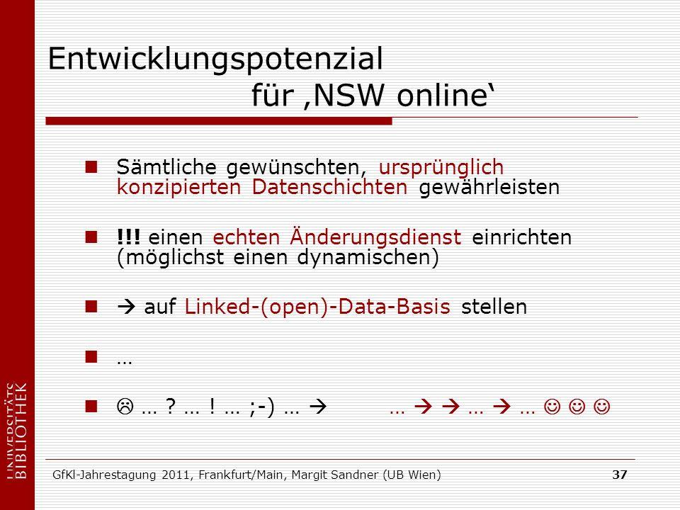 GfKl-Jahrestagung 2011, Frankfurt/Main, Margit Sandner (UB Wien)37 Entwicklungspotenzial für NSW online Sämtliche gewünschten, ursprünglich konzipierten Datenschichten gewährleisten !!.