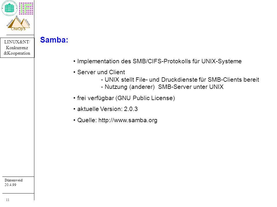 LINUX&NT/ Konkurrenz &Kooperation Dürrenweid 20.4.99 Professur systeme Betriebs- CheOpS 11 Samba: Implementation des SMB/CIFS-Protokolls für UNIX-Systeme Server und Client - UNIX stellt File- und Druckdienste für SMB-Clients bereit - Nutzung (anderer) SMB-Server unter UNIX frei verfügbar (GNU Public License) aktuelle Version: 2.0.3 Quelle: http://www.samba.org