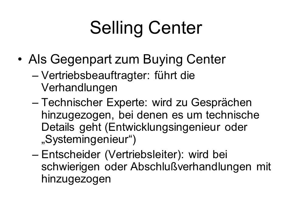 Selling Center Als Gegenpart zum Buying Center –Vertriebsbeauftragter: führt die Verhandlungen –Technischer Experte: wird zu Gesprächen hinzugezogen, bei denen es um technische Details geht (Entwicklungsingenieur oder Systemingenieur) –Entscheider (Vertriebsleiter): wird bei schwierigen oder Abschlußverhandlungen mit hinzugezogen