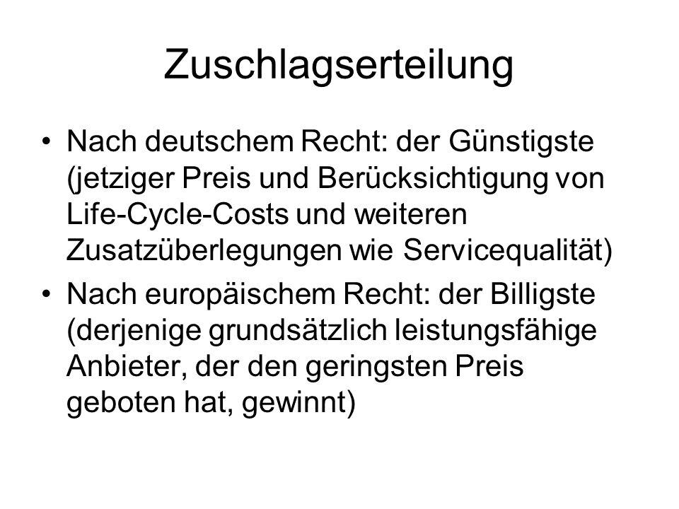Zuschlagserteilung Nach deutschem Recht: der Günstigste (jetziger Preis und Berücksichtigung von Life-Cycle-Costs und weiteren Zusatzüberlegungen wie Servicequalität) Nach europäischem Recht: der Billigste (derjenige grundsätzlich leistungsfähige Anbieter, der den geringsten Preis geboten hat, gewinnt)