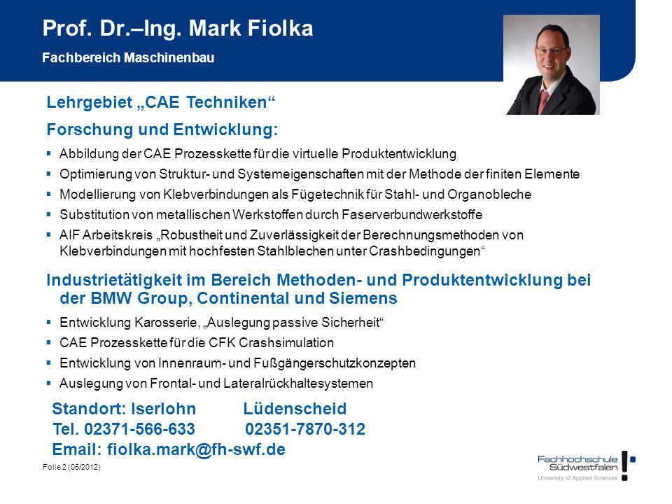 Folie 2 (05/2012) Prof. Dr.–Ing. Mark Fiolka Fachbereich Maschinenbau Lehrgebiet CAE Techniken Standort: Iserlohn Lüdenscheid Tel. 02371-566-633 02351