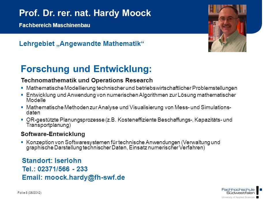 Folie 8 (05/2012) Prof. Dr. rer. nat. Hardy Moock Fachbereich Maschinenbau Forschung und Entwicklung: Technomathematik und Operations Research Mathema