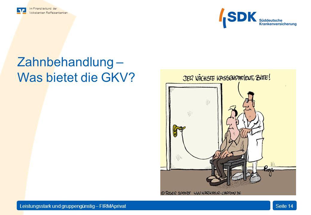 Im FinanzVerbund der Volksbanken Raiffeisenbanken Leistungsstark und gruppengünstig – FIRMAprivatSeite 14 Zahnbehandlung – Was bietet die GKV?